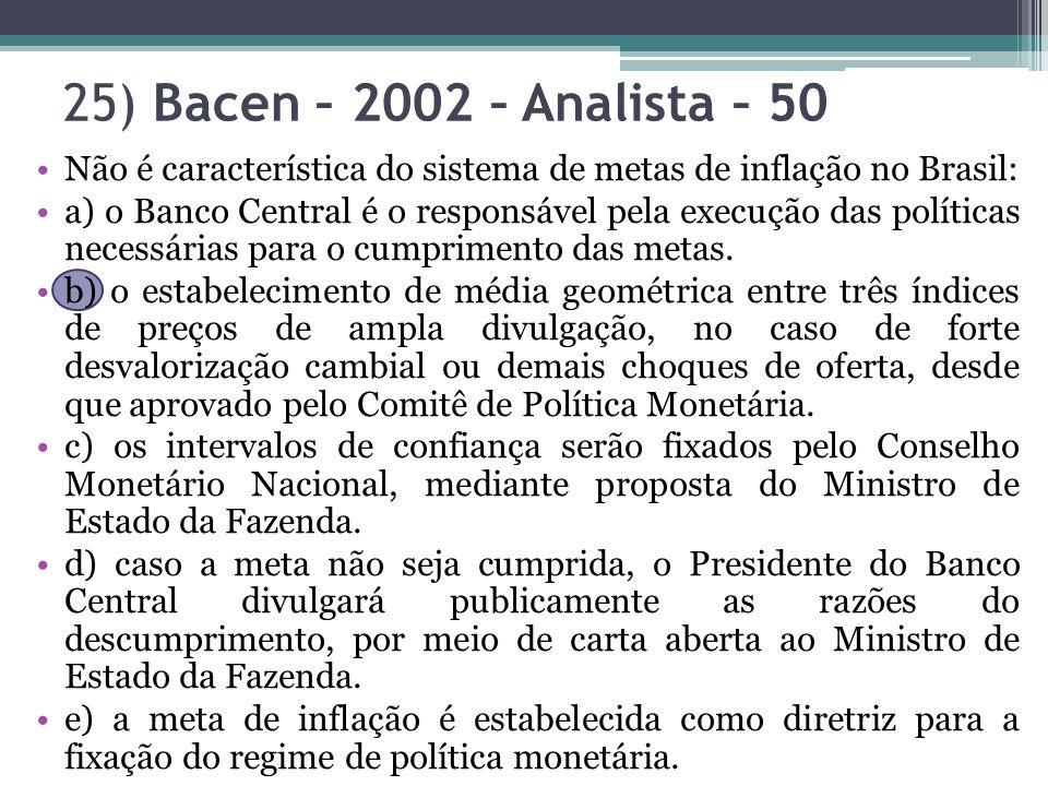 25) Bacen – 2002 – Analista – 50 Não é característica do sistema de metas de inflação no Brasil: a) o Banco Central é o responsável pela execução das