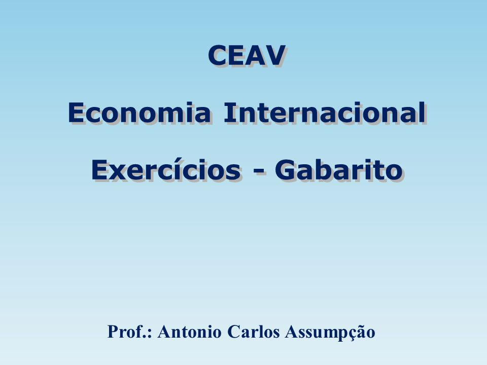 CEAV Economia Internacional Exercícios - Gabarito CEAV Economia Internacional Exercícios - Gabarito Prof.: Antonio Carlos Assumpção