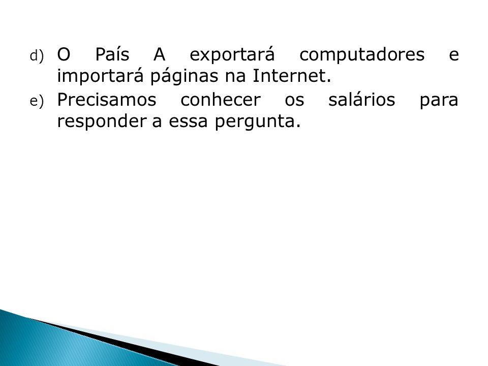 d) O País A exportará computadores e importará páginas na Internet. e) Precisamos conhecer os salários para responder a essa pergunta.