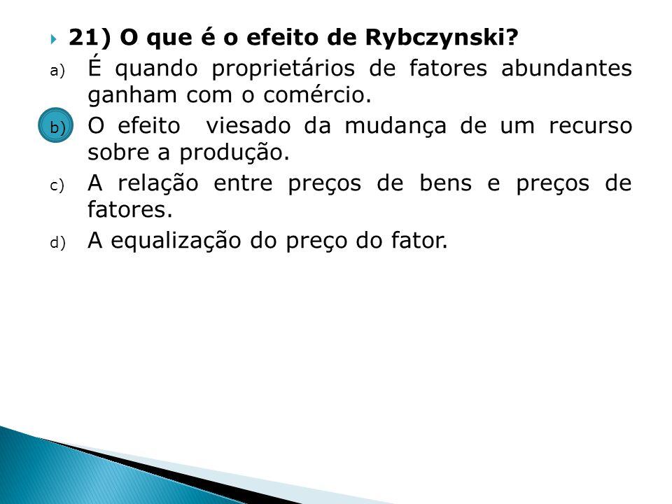 21) O que é o efeito de Rybczynski? a) É quando proprietários de fatores abundantes ganham com o comércio. b) O efeito viesado da mudança de um recurs