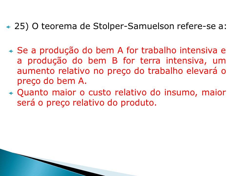 25) O teorema de Stolper-Samuelson refere-se a: Se a produção do bem A for trabalho intensiva e a produção do bem B for terra intensiva, um aumento re