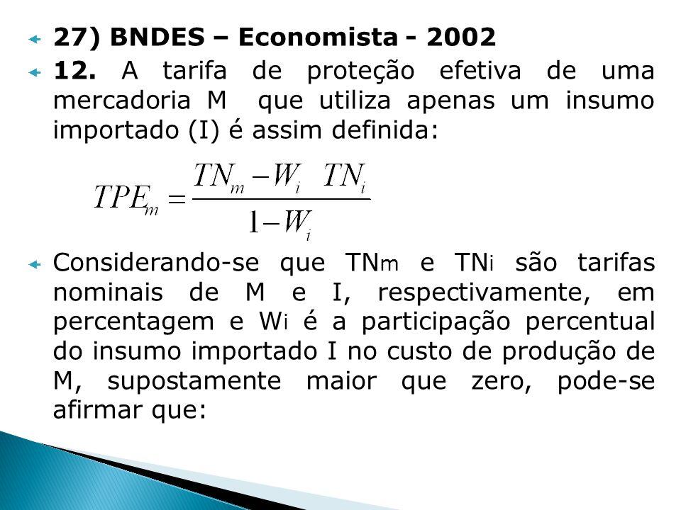 27) BNDES – Economista - 2002 12. A tarifa de proteção efetiva de uma mercadoria M que utiliza apenas um insumo importado (I) é assim definida: Consid