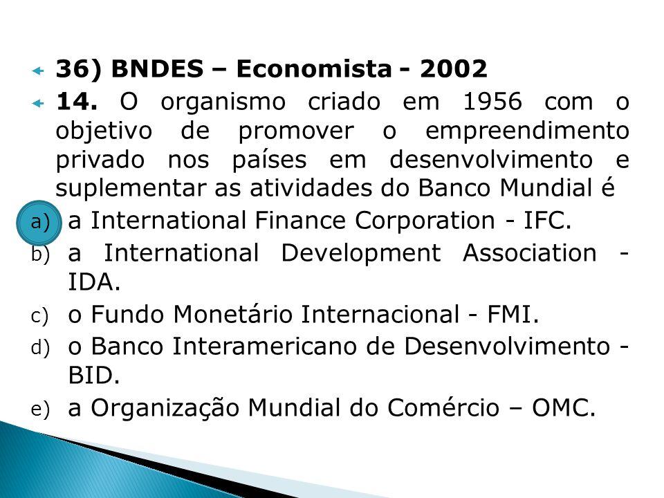 36) BNDES – Economista - 2002 14. O organismo criado em 1956 com o objetivo de promover o empreendimento privado nos países em desenvolvimento e suple