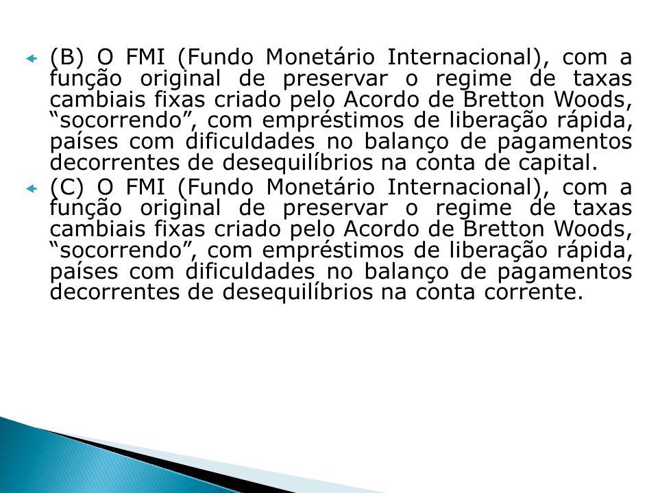 (B) O FMI (Fundo Monetário Internacional), com a função original de preservar o regime de taxas cambiais fixas criado pelo Acordo de Bretton Woods, so