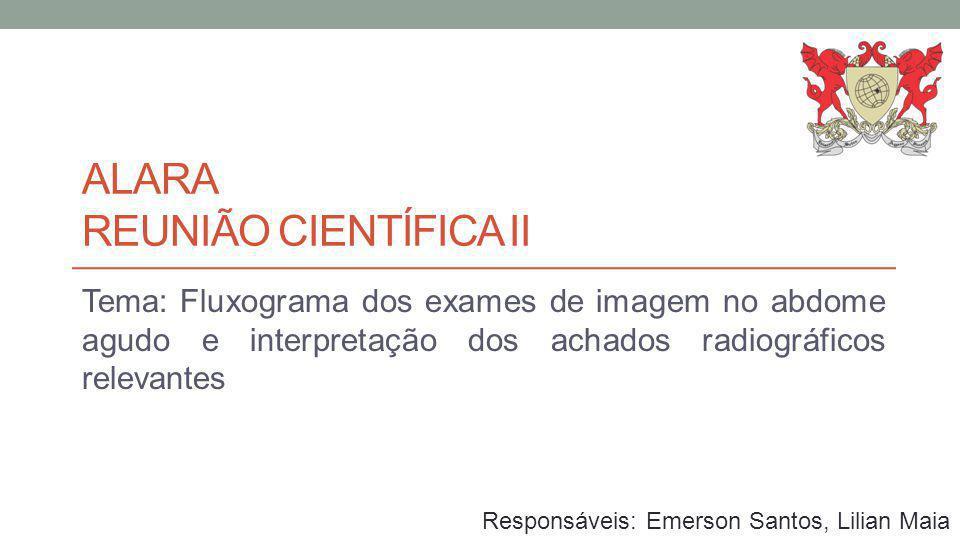 ALARA REUNIÃO CIENTÍFICA II Tema: Fluxograma dos exames de imagem no abdome agudo e interpretação dos achados radiográficos relevantes Responsáveis: E