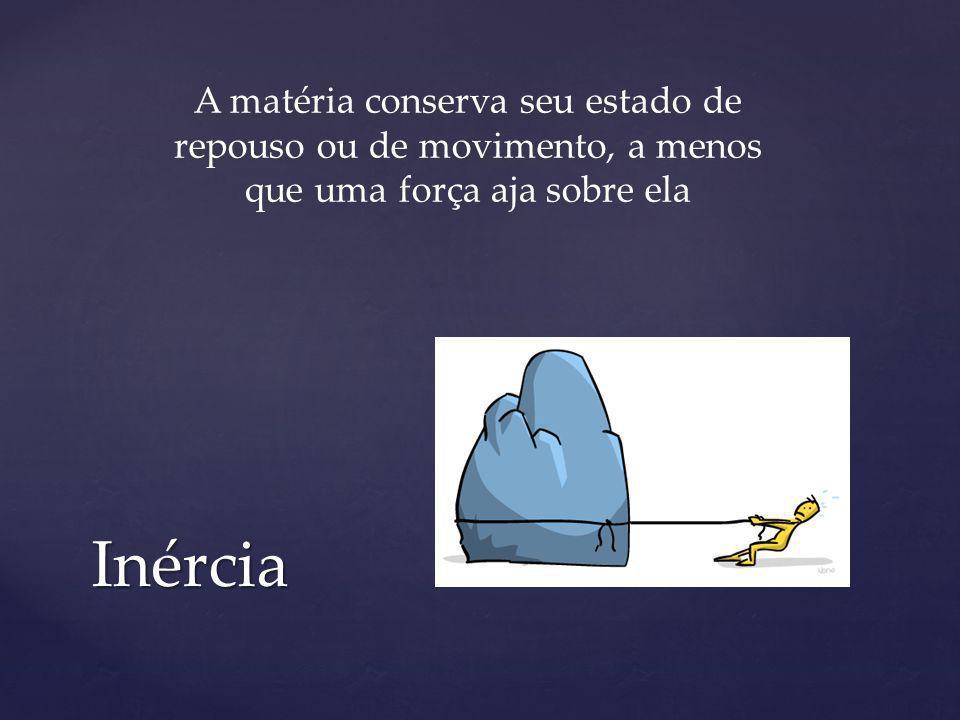 Inércia A matéria conserva seu estado de repouso ou de movimento, a menos que uma força aja sobre ela