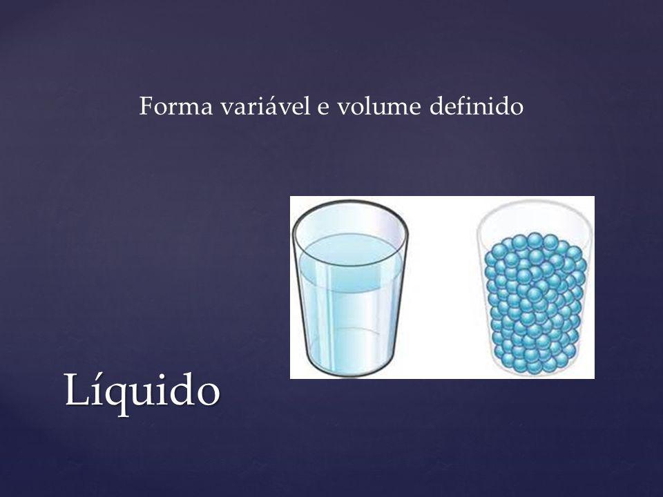 Líquido Forma variável e volume definido