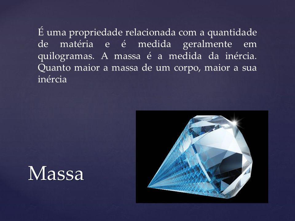 Massa É uma propriedade relacionada com a quantidade de matéria e é medida geralmente em quilogramas. A massa é a medida da inércia. Quanto maior a ma