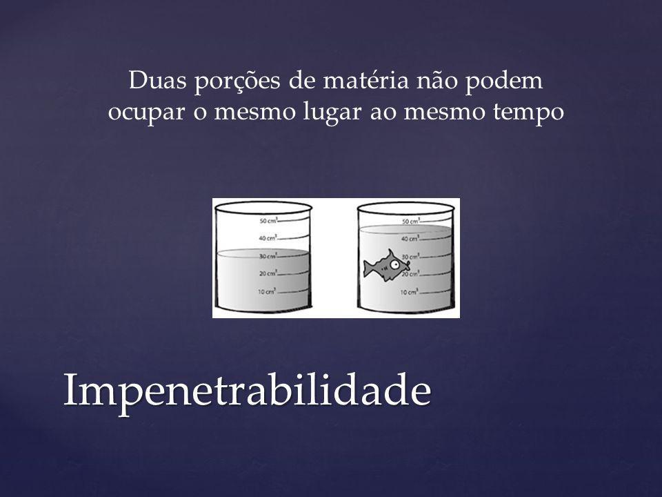 Impenetrabilidade Duas porções de matéria não podem ocupar o mesmo lugar ao mesmo tempo