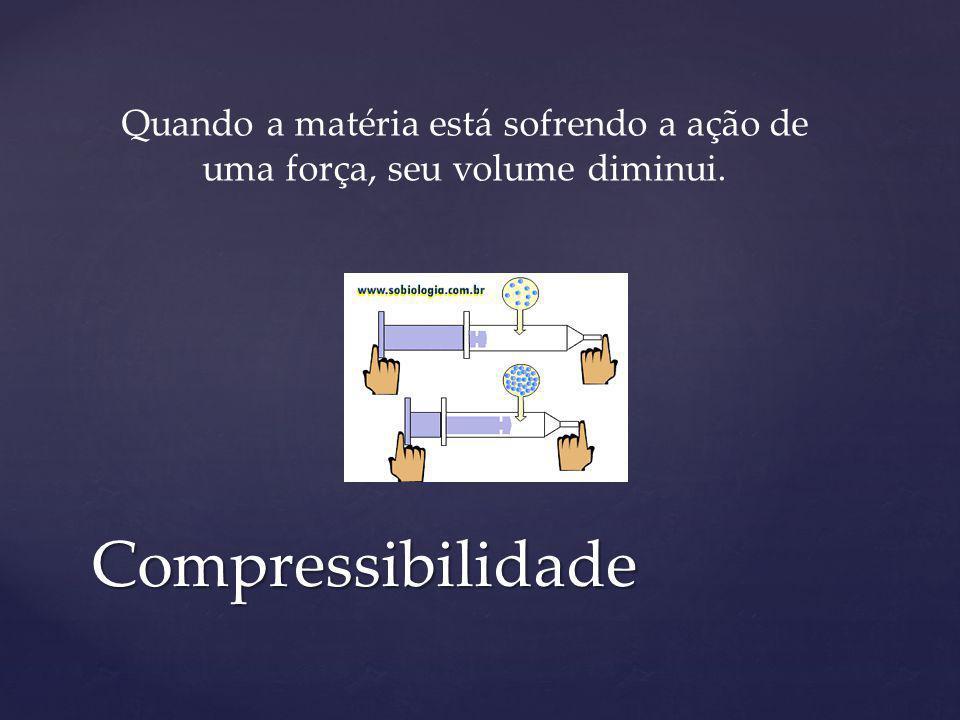 Compressibilidade Quando a matéria está sofrendo a ação de uma força, seu volume diminui.