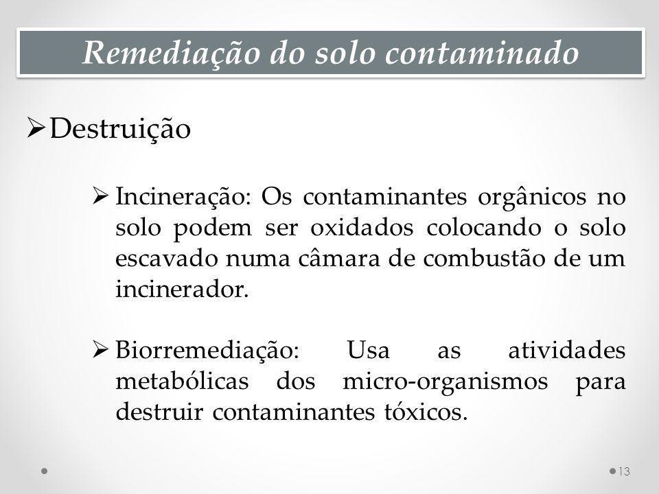 Remediação do solo contaminado Destruição Incineração: Os contaminantes orgânicos no solo podem ser oxidados colocando o solo escavado numa câmara de combustão de um incinerador.