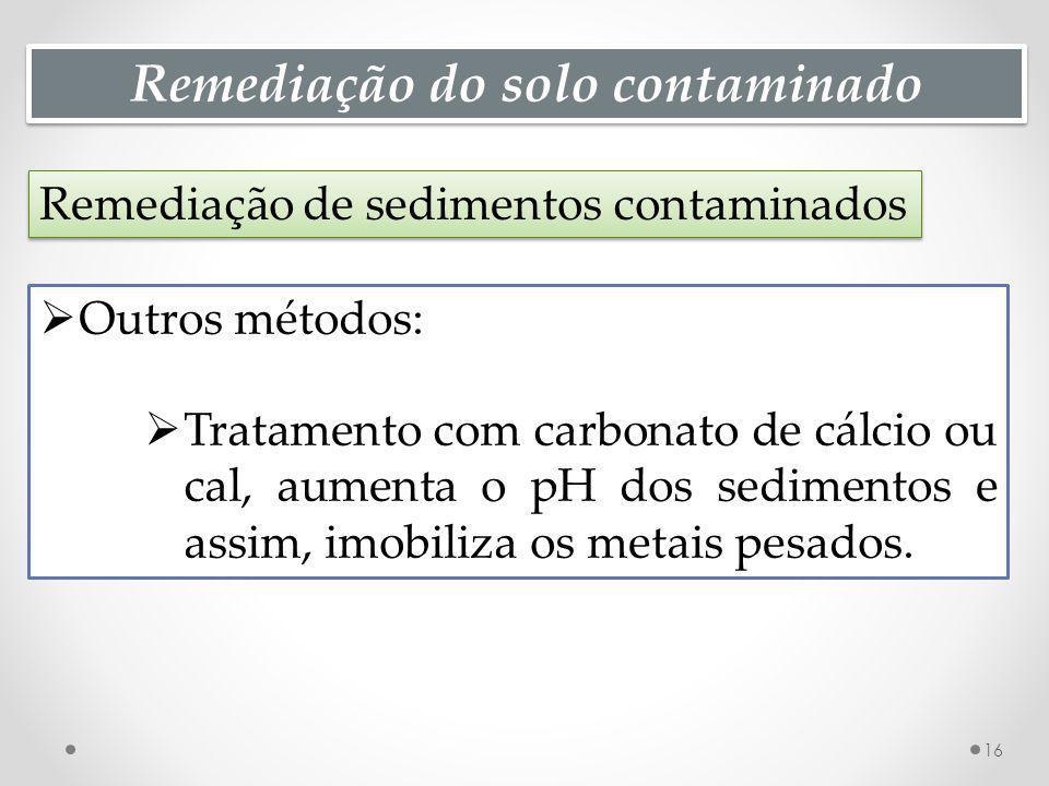 Remediação do solo contaminado Remediação de sedimentos contaminados 16 Outros métodos: Tratamento com carbonato de cálcio ou cal, aumenta o pH dos se