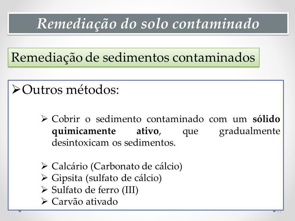 Remediação do solo contaminado Remediação de sedimentos contaminados 17 Outros métodos: Cobrir o sedimento contaminado com um sólido quimicamente ativo, que gradualmente desintoxicam os sedimentos.