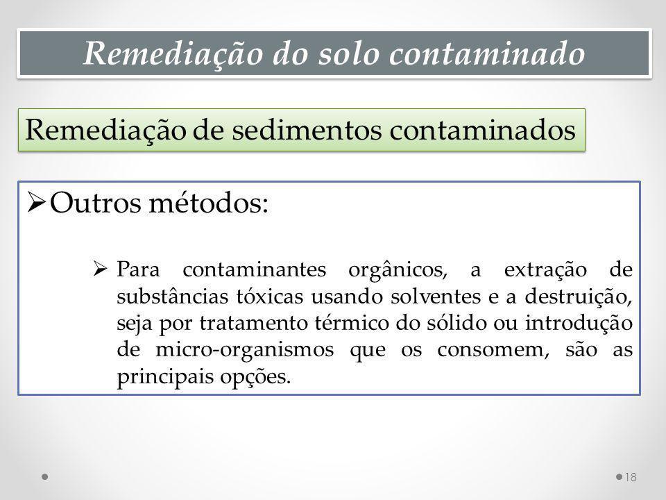 Remediação do solo contaminado Remediação de sedimentos contaminados 18 Outros métodos: Para contaminantes orgânicos, a extração de substâncias tóxica