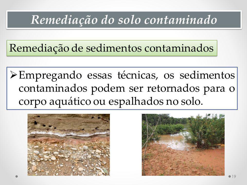 Remediação do solo contaminado Remediação de sedimentos contaminados 19 Empregando essas técnicas, os sedimentos contaminados podem ser retornados para o corpo aquático ou espalhados no solo.