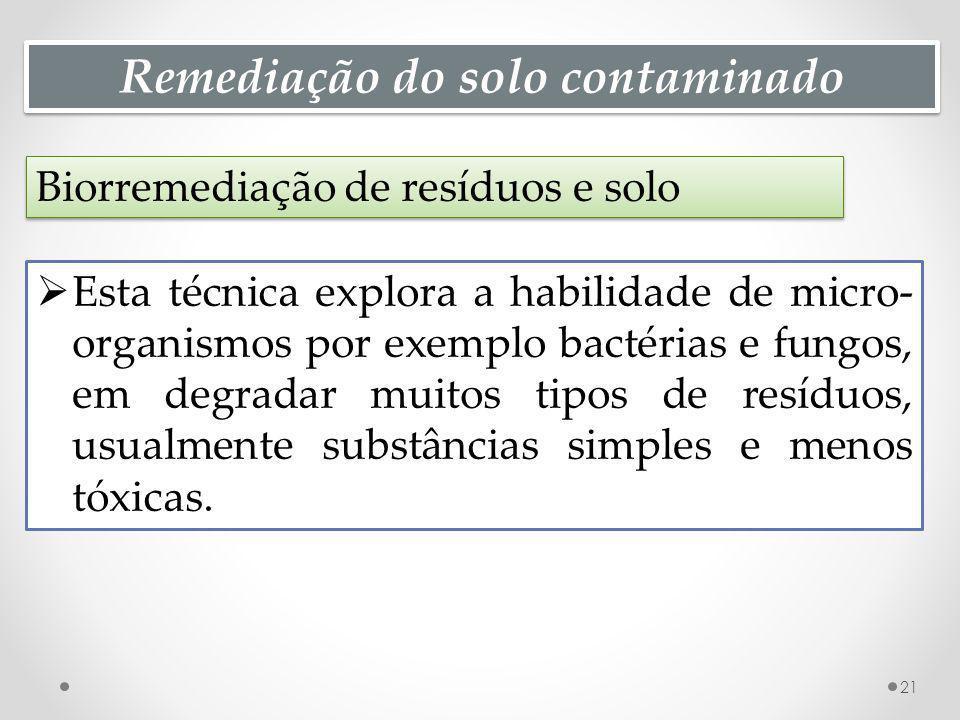 Remediação do solo contaminado Biorremediação de resíduos e solo 21 Esta técnica explora a habilidade de micro- organismos por exemplo bactérias e fungos, em degradar muitos tipos de resíduos, usualmente substâncias simples e menos tóxicas.