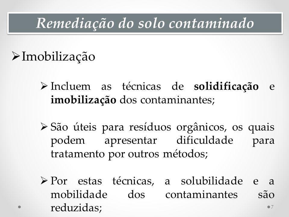 Remediação do solo contaminado Imobilização Incluem as técnicas de solidificação e imobilização dos contaminantes; São úteis para resíduos orgânicos, os quais podem apresentar dificuldade para tratamento por outros métodos; Por estas técnicas, a solubilidade e a mobilidade dos contaminantes são reduzidas; 7