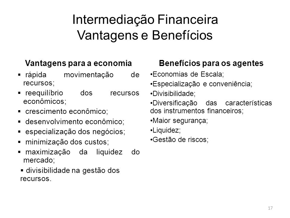 Intermediação Financeira Vantagens e Benefícios Vantagens para a economia rápida movimentação de recursos; reequilíbrio dos recursos econômicos; cresc