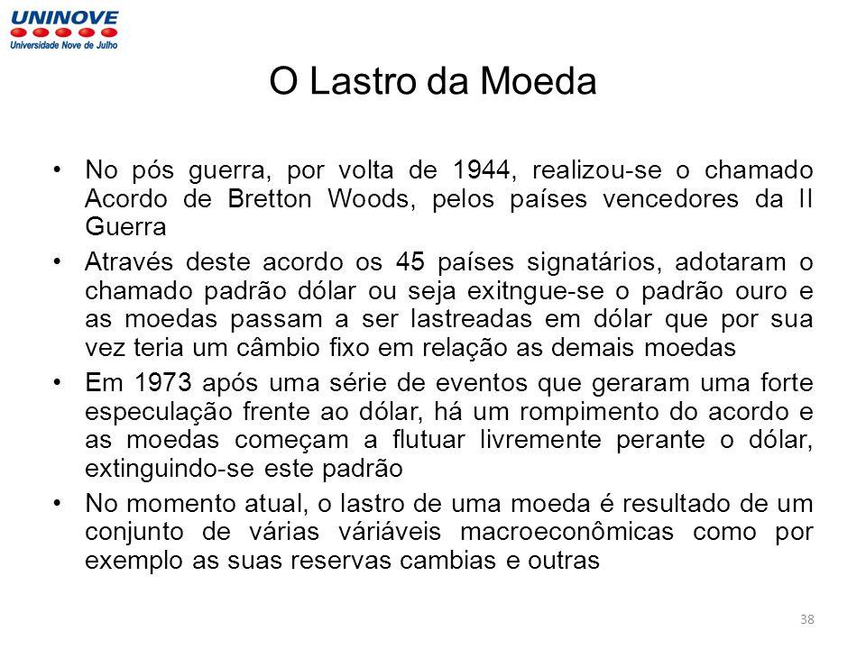 O Lastro da Moeda No pós guerra, por volta de 1944, realizou-se o chamado Acordo de Bretton Woods, pelos países vencedores da II Guerra Através deste