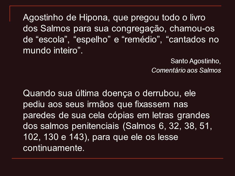 Agostinho de Hipona, que pregou todo o livro dos Salmos para sua congregação, chamou-os de escola, espelho e remédio, cantados no mundo inteiro. Santo