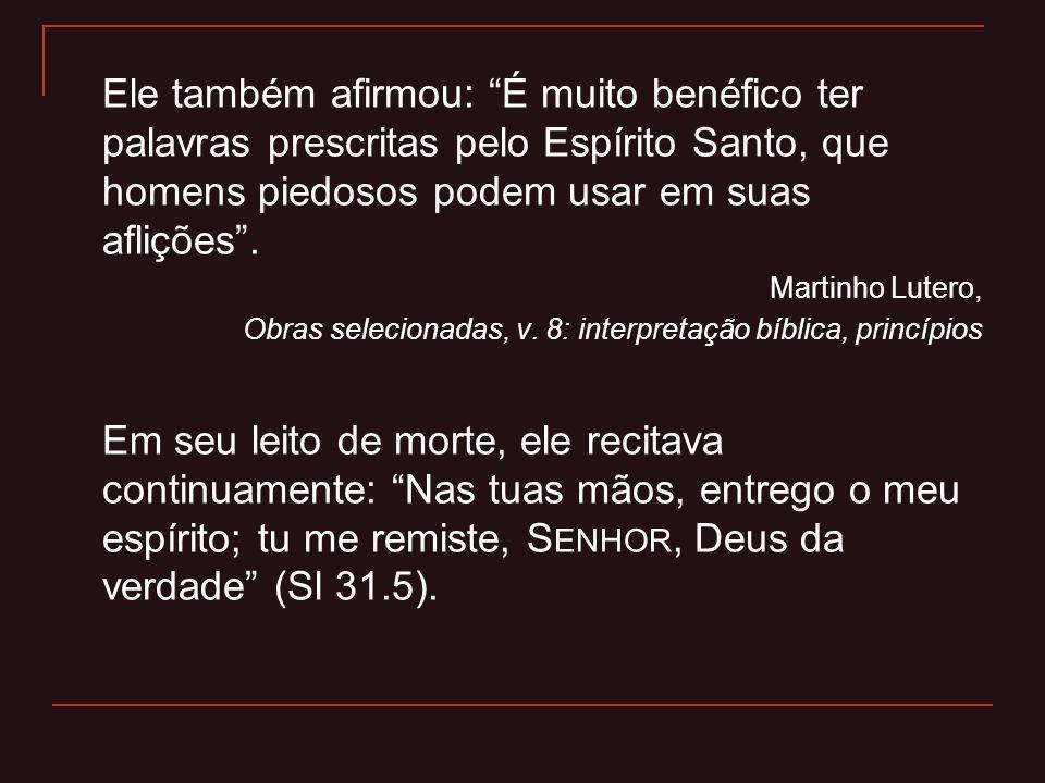 Ele também afirmou: É muito benéfico ter palavras prescritas pelo Espírito Santo, que homens piedosos podem usar em suas aflições. Martinho Lutero, Ob