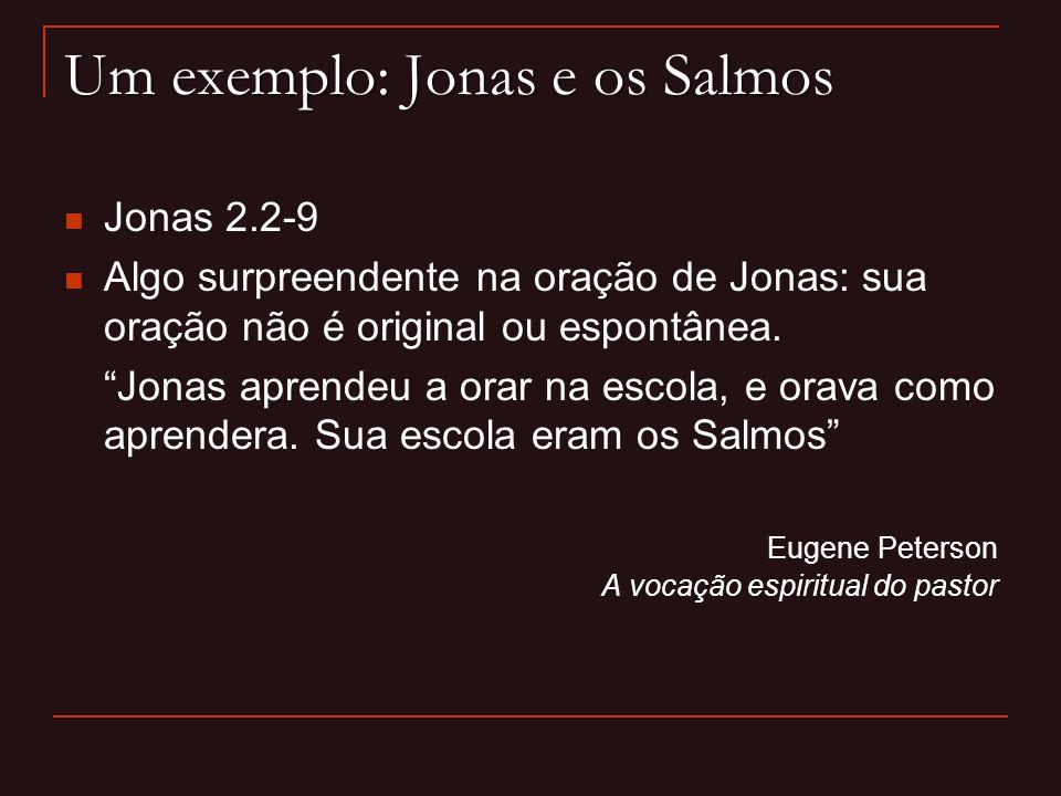 Um exemplo: Jonas e os Salmos Jonas 2.2-9 Algo surpreendente na oração de Jonas: sua oração não é original ou espontânea. Jonas aprendeu a orar na esc