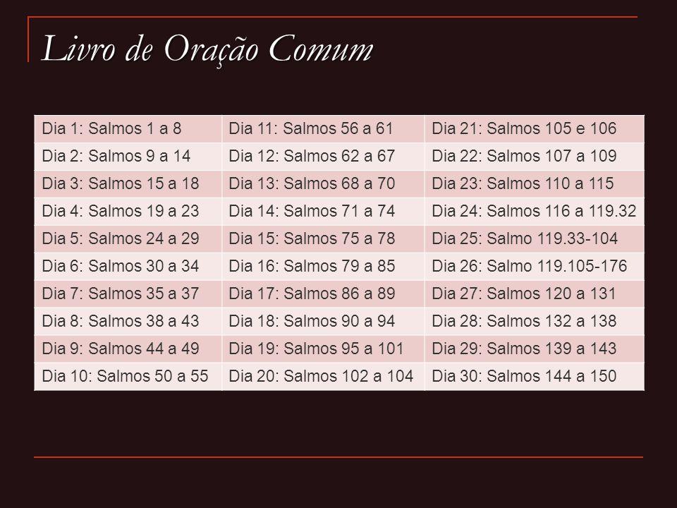 Livro de Oração Comum Dia 1: Salmos 1 a 8Dia 11: Salmos 56 a 61Dia 21: Salmos 105 e 106 Dia 2: Salmos 9 a 14Dia 12: Salmos 62 a 67Dia 22: Salmos 107 a