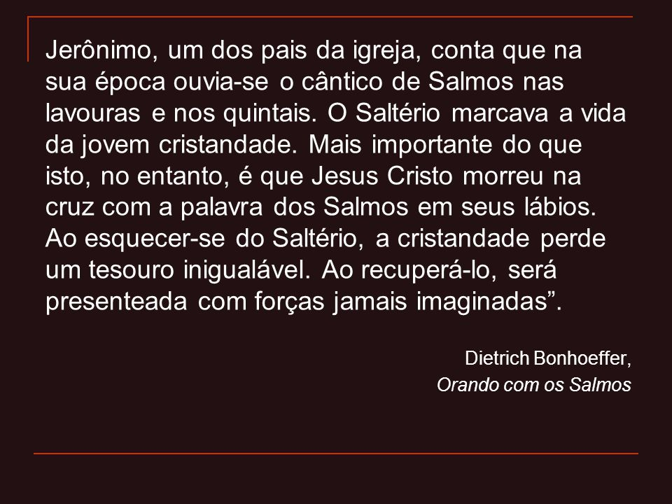 Jerônimo, um dos pais da igreja, conta que na sua época ouvia-se o cântico de Salmos nas lavouras e nos quintais. O Saltério marcava a vida da jovem c