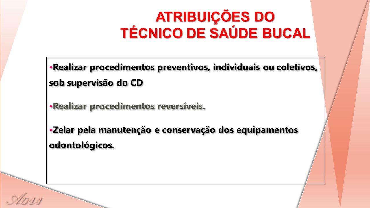 A D ss ATRIBUIÇÕES DO TÉCNICO DE SAÚDE BUCAL Realizar procedimentos preventivos, individuais ou coletivos, sob supervisão do CD Realizar procedimentos