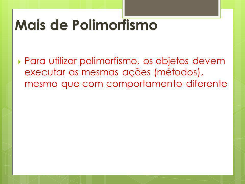 Para utilizar polimorfismo, os objetos devem executar as mesmas ações (métodos), mesmo que com comportamento diferente Mais de Polimorfismo