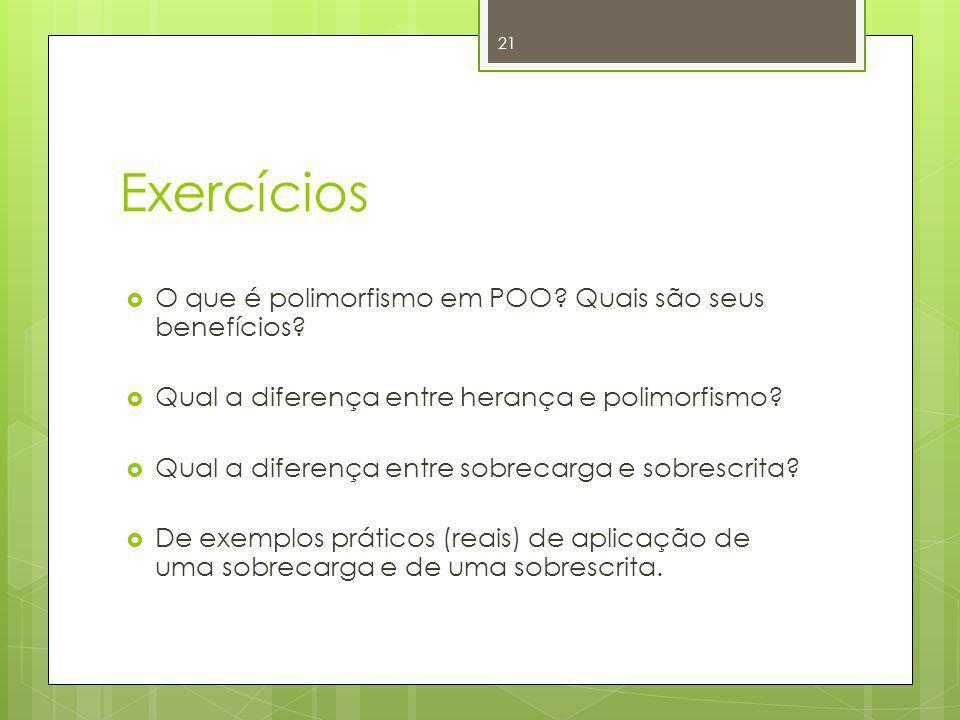 Exercícios O que é polimorfismo em POO? Quais são seus benefícios? Qual a diferença entre herança e polimorfismo? Qual a diferença entre sobrecarga e