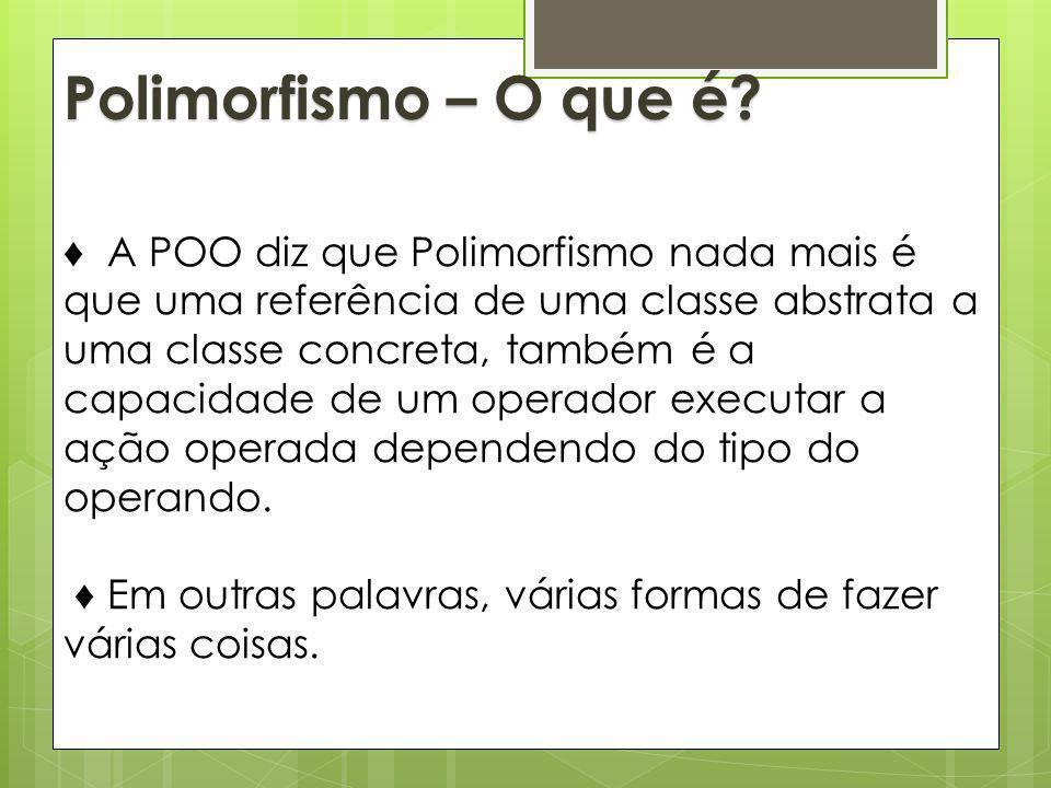 A POO diz que Polimorfismo nada mais é que uma referência de uma classe abstrata a uma classe concreta, também é a capacidade de um operador executar