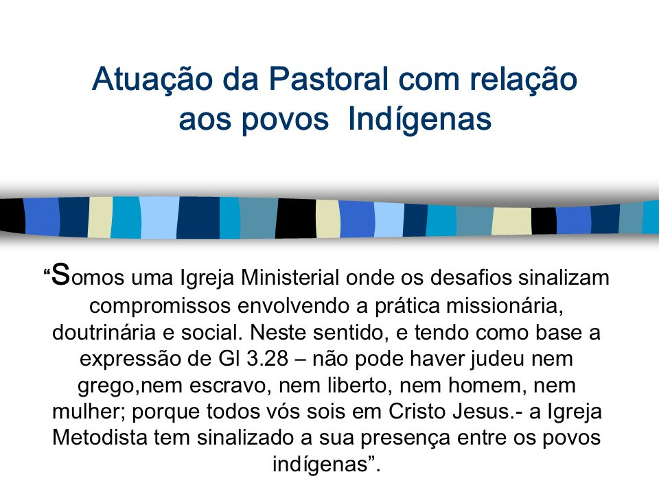 Atuação da Pastoral com relação aos povos Indígenas S omos uma Igreja Ministerial onde os desafios sinalizam compromissos envolvendo a prática missionária, doutrinária e social.