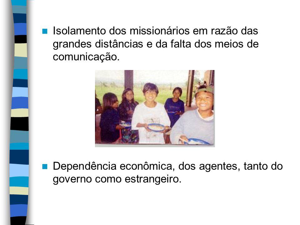 Isolamento dos missionários em razão das grandes distâncias e da falta dos meios de comunicação. Dependência econômica, dos agentes, tanto do governo