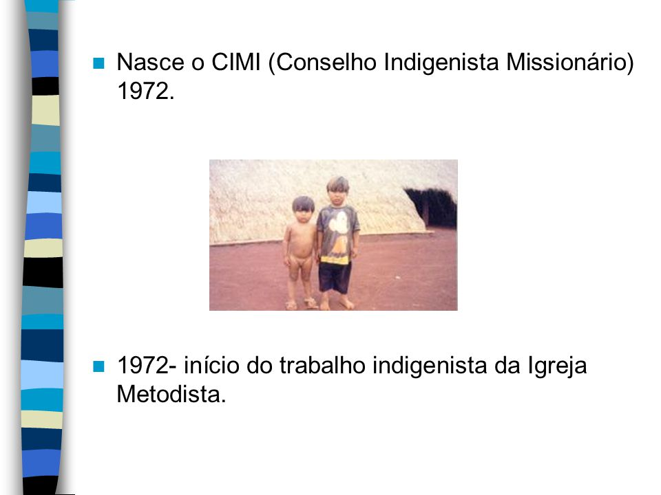 Nasce o CIMI (Conselho Indigenista Missionário) 1972. 1972- início do trabalho indigenista da Igreja Metodista.