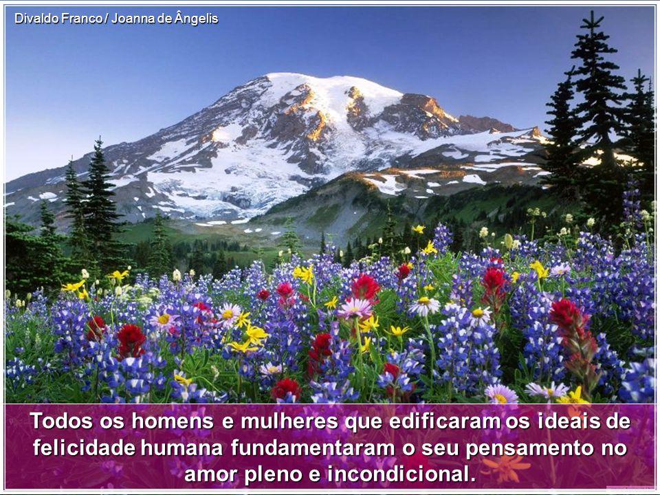 Todos os homens e mulheres que edificaram os ideais de felicidade humana fundamentaram o seu pensamento no amor pleno e incondicional.