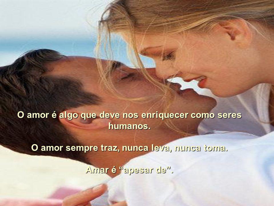 Amar é colocar as necessidades do outro acima das nossas próprias necessidades, sem que isso nos diminua. O verdadeiro amor não cabe em almas pequenas