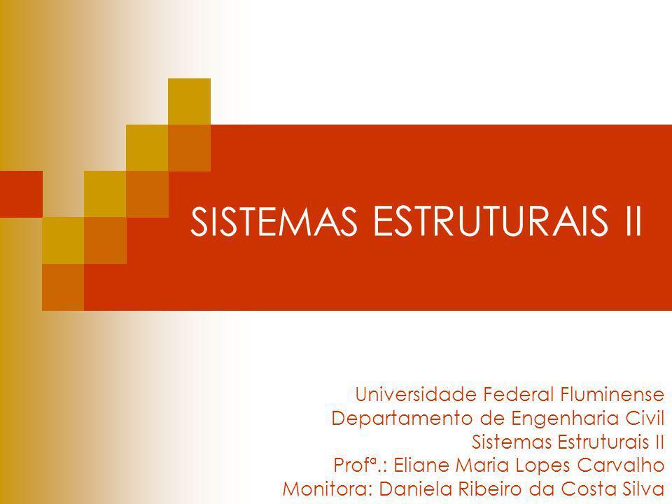 SISTEMAS ESTRUTURAIS II Universidade Federal Fluminense Departamento de Engenharia Civil Sistemas Estruturais II Profª.: Eliane Maria Lopes Carvalho M