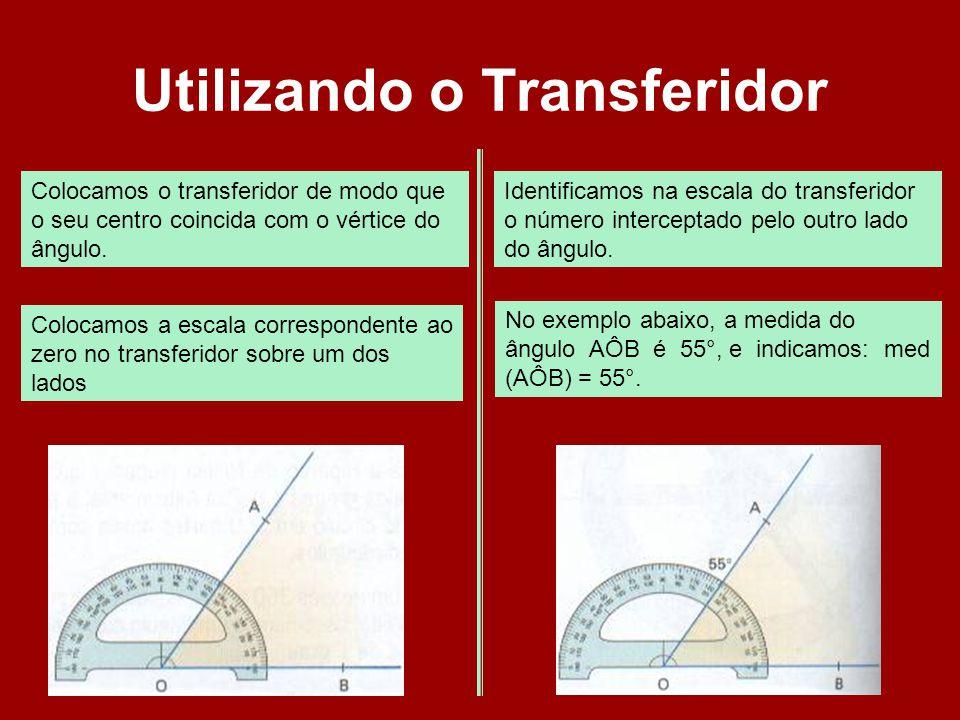 Utilizando o Transferidor Colocamos o transferidor de modo que o seu centro coincida com o vértice do ângulo. Colocamos a escala correspondente ao zer