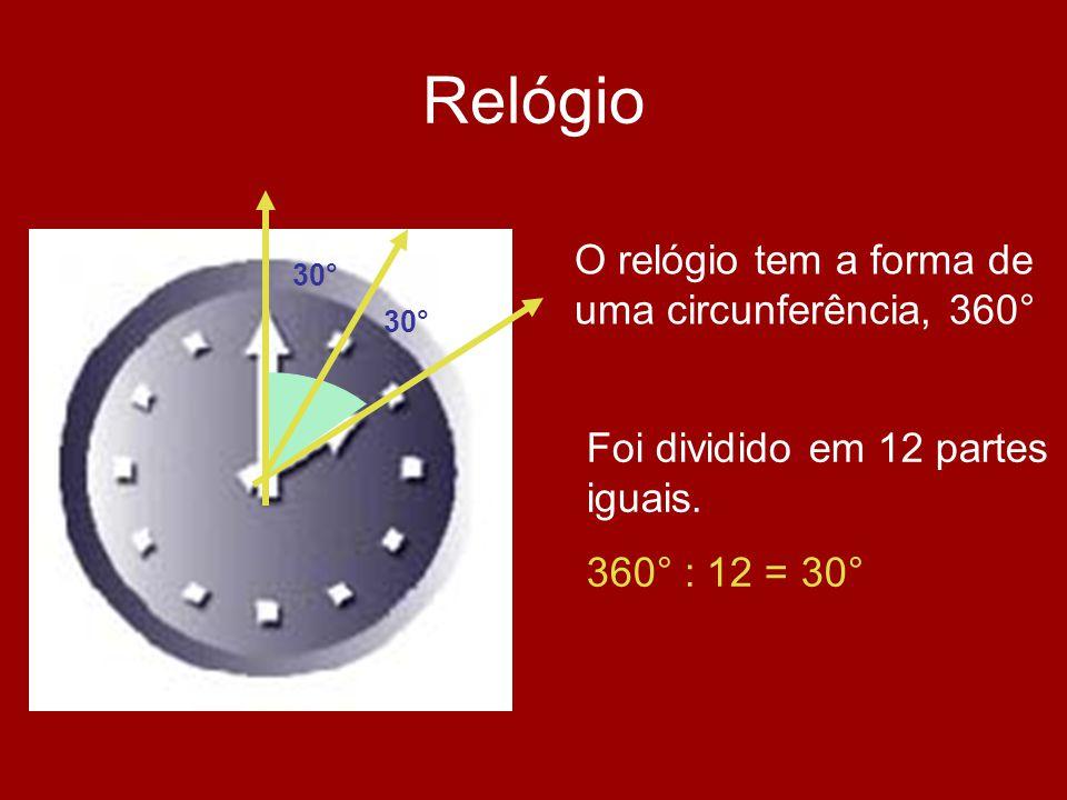 Relógio O relógio tem a forma de uma circunferência, 360° Foi dividido em 12 partes iguais. 360° : 12 = 30° 30°