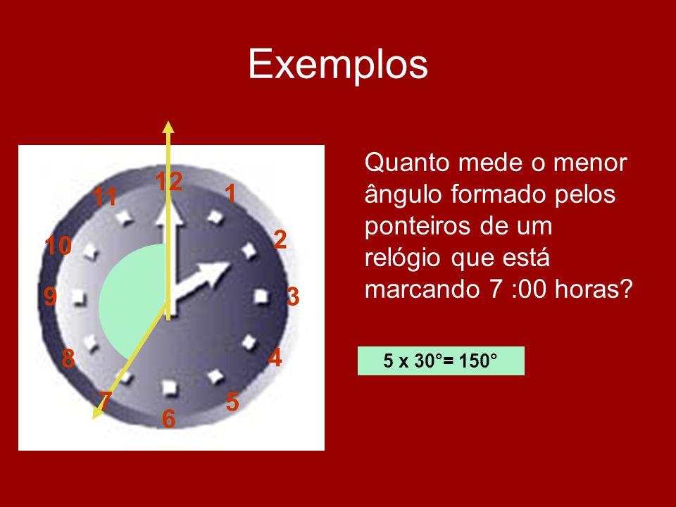 Exemplos Quanto mede o menor ângulo formado pelos ponteiros de um relógio que está marcando 7 :00 horas? 5 x 30°= 150° 12 1 2 3 4 5 6 7 8 9 10 11