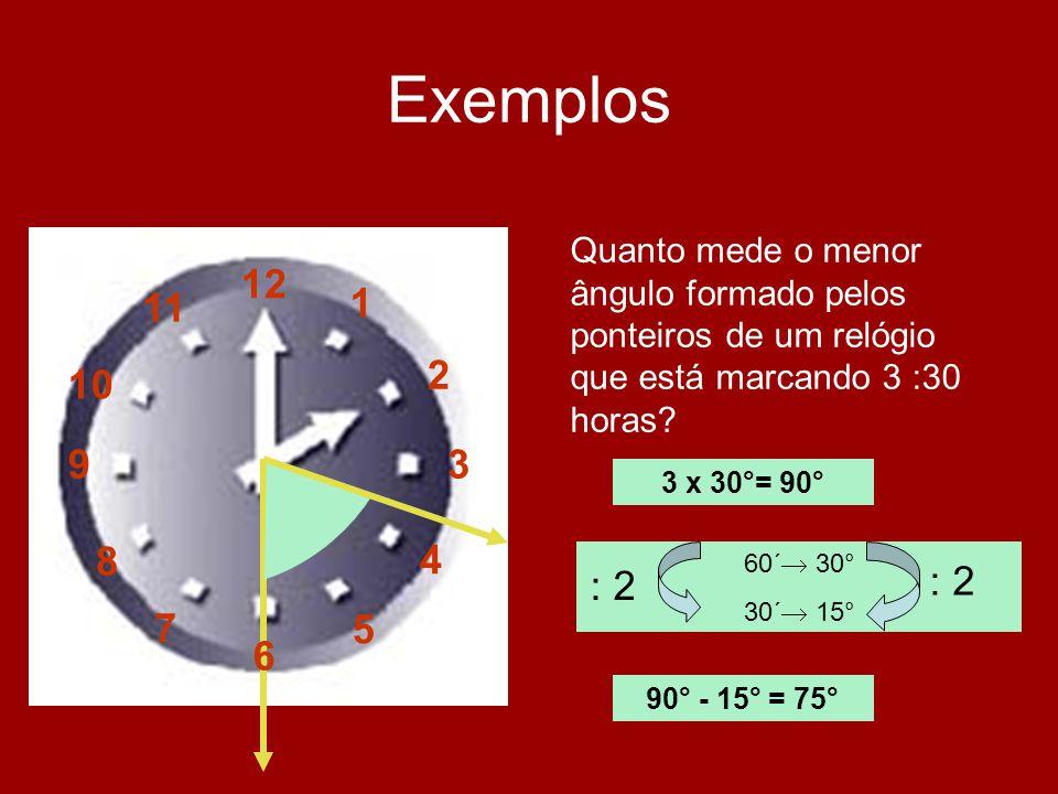 Exemplos 12 1 2 3 4 5 6 7 8 9 10 11 Quanto mede o menor ângulo formado pelos ponteiros de um relógio que está marcando 3 :30 horas? 3 x 30°= 90° 60´ 3