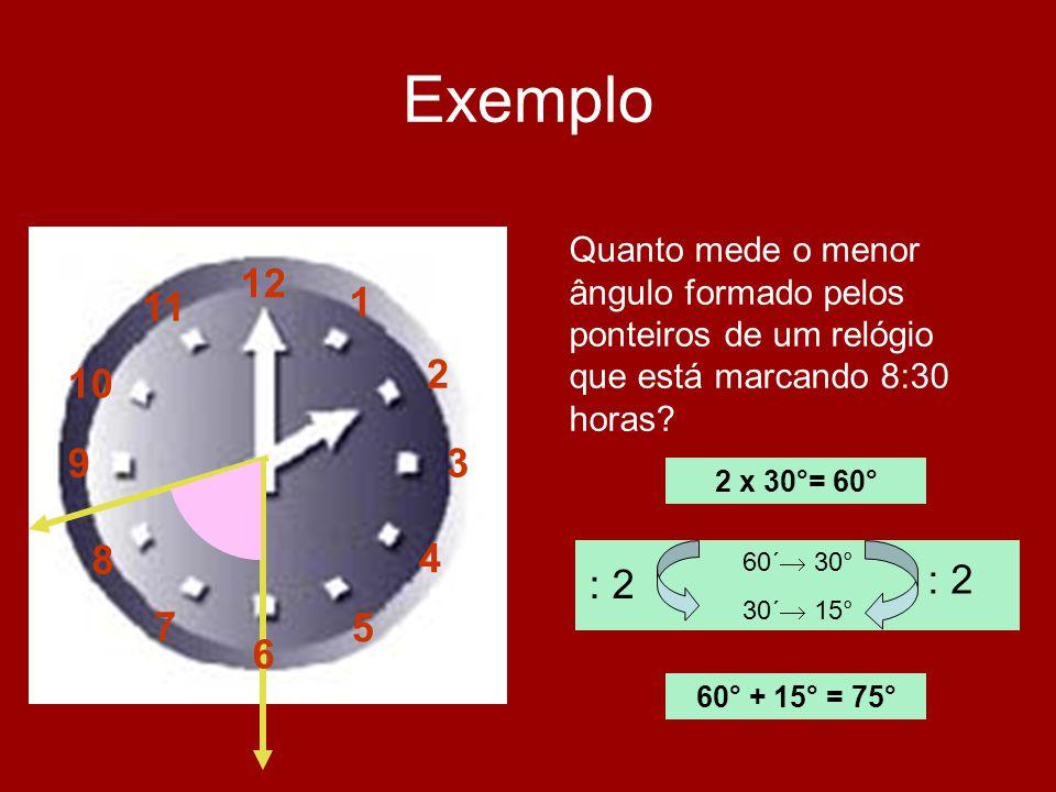 Exemplo Quanto mede o menor ângulo formado pelos ponteiros de um relógio que está marcando 8:30 horas? 2 x 30°= 60° 60´ 30° 30´ 15° : 2 60° + 15° = 75