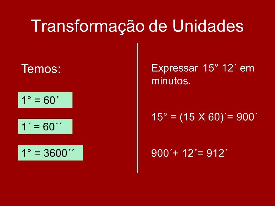 Transformação de Unidades Temos: 1° = 60´ 1´ = 60´´ 1° = 3600´´ Expressar 15° 12´ em minutos. 15° = (15 X 60)´= 900´ 900´+ 12´= 912´