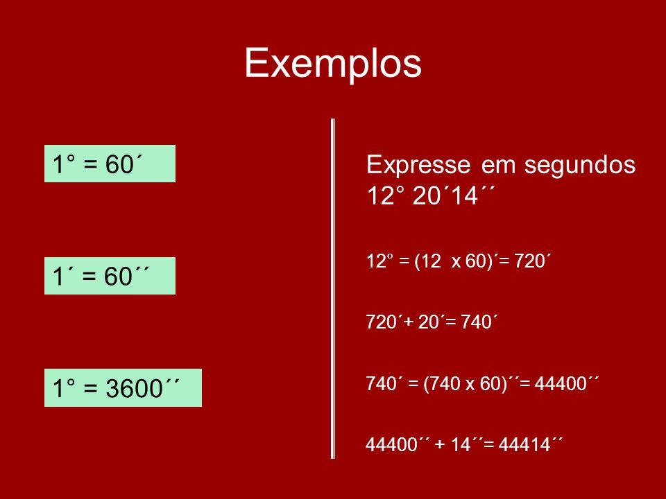 Exemplos 1° = 60´ 1´ = 60´´ 1° = 3600´´ Expresse em segundos 12° 20´14´´ 12° = (12 x 60)´= 720´ 720´+ 20´= 740´ 740´ = (740 x 60)´´= 44400´´ 44400´´ +