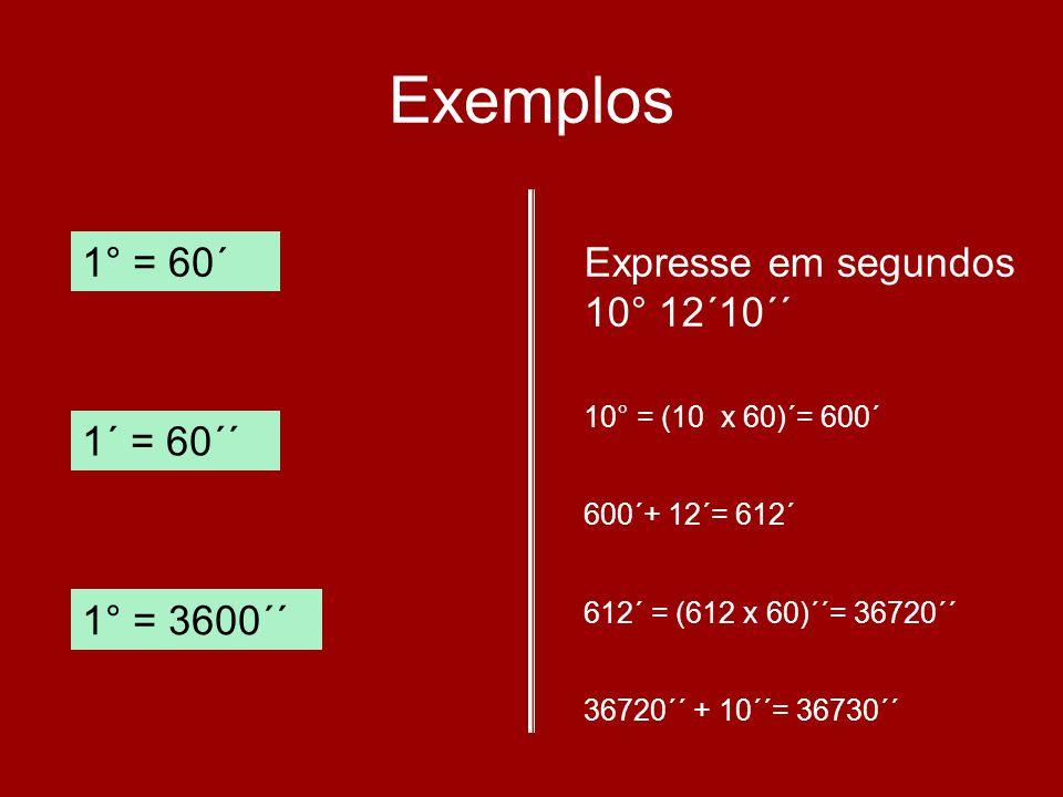 Exemplos 1° = 60´ 1´ = 60´´ 1° = 3600´´ Expresse em segundos 10° 12´10´´ 10° = (10 x 60)´= 600´ 600´+ 12´= 612´ 612´ = (612 x 60)´´= 36720´´ 36720´´ +