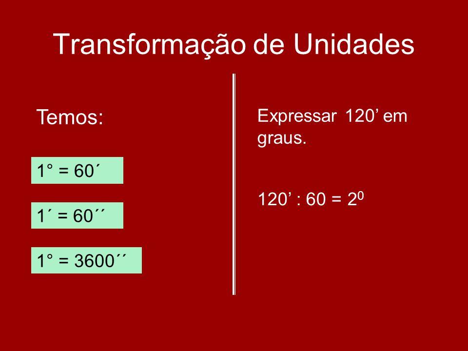 Transformação de Unidades Temos: 1° = 60´ 1´ = 60´´ 1° = 3600´´ Expressar 120 em graus. 120 : 60 = 2 0