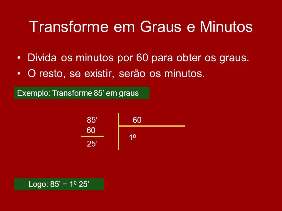 Transforme em Graus e Minutos Divida os minutos por 60 para obter os graus. O resto, se existir, serão os minutos. 8560 1010 -60 25 Logo: 85 = 1 0 25