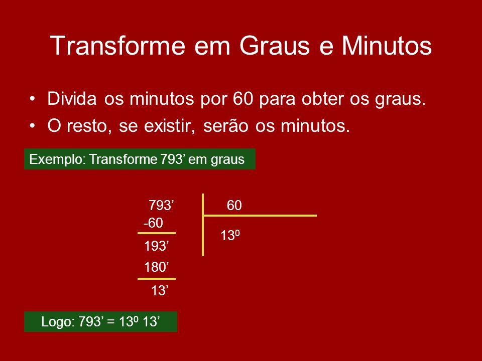 Transforme em Graus e Minutos Divida os minutos por 60 para obter os graus. O resto, se existir, serão os minutos. 79360 13 0 -60 193 Logo: 793 = 13 0