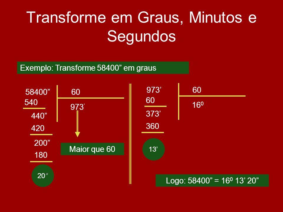 20 Transforme em Graus, Minutos e Segundos 5840060 973 540 440 Logo: 58400 = 16 0 13 20 Exemplo: Transforme 58400 em graus 420 200 180 Maior que 60 97